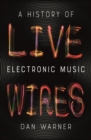 Live Wires : A History of Electronic Music - Book