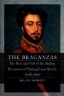 The Braganzas : The Rise and Fall of the Ruling Dynasties of Portugal and Brazil, 1640-1910 - eBook