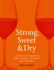 Strong, Sweet and Dry : A Guide to Vermouth, Port, Sherry, Madeira and Marsala - eBook