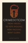 Crime Dot Com : From Viruses to Vote Rigging, How Hacking Went Global - Book