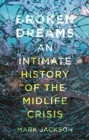 Broken Dreams : An Intimate History of the Midlife Crisis - Book