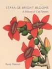 Strange Bright Blooms : A History of Cut Flowers - Book