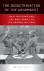 The Indoctrination of the Wehrmacht : Nazi Ideology and the War Crimes of the German Military - Book