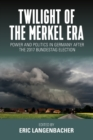 Twilight of the Merkel Era : Power and Politics in Germany after the 2017 Bundestag Election - Book