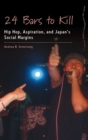 24 Bars to Kill : Hip Hop, Aspiration, and Japan's Social Margins - Book