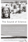 The Sound of Silence : Indigenous Perspectives on the Historical Archaeology of Colonialism - eBook