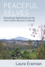 Peaceful Selves : Personhood, Nationhood, and the Post-Conflict Moment in Rwanda - Book