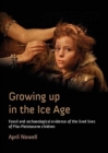 Growing Up in the Ice Age : Fossil and Archaeological Evidence of the Lived Lives of Plio-Pleistocene children - Book