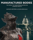 Manufactured Bodies : The Impact of Industrialisation on London Health - Book