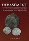 Debasement : Manipulation of Coin Standards in Pre-Modern Monetary Systems - Book