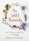The Wild Remedy : How Nature Mends Us - A Diary - Book