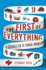 The First of Everything : A History of Human Invention, Innovation and Discovery - Book