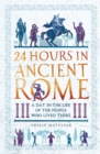 24 Hours in Ancient Rome : A Day in the Life of the People Who Lived There - Book