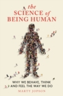The Science of Being Human : Why We Behave, Think and Feel the Way We Do - Book