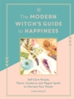 The Modern Witch's Guide to Happiness : Self-care rituals, mystic guidance and magick spells to harness your power - Book