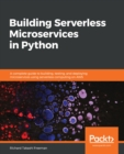Building Serverless Microservices in Python : A complete guide to building, testing, and deploying microservices using serverless computing on AWS - eBook