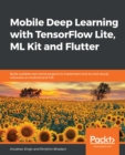Mobile Deep Learning with TensorFlow Lite, ML Kit and Flutter : Build scalable real-world projects to implement end-to-end neural networks on Android and iOS - eBook