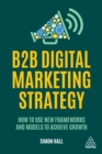 B2B Digital Marketing Strategy : How to Use New Frameworks and Models to Achieve Growth - eBook