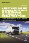 A Study Guide for the Operator Certificate of Professional Competence (CPC) in Road Freight 2020 : A Complete Self-Study Course for OCR and CILT Examinations - Book