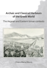 Archaic and Classical Harbours of the Greek World : The Aegean and Eastern Ionian contexts - Book