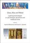 Glass, Wax and Metal: Lighting Technologies in Late Antique, Byzantine and Medieval Times - Book
