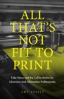 All That's Not Fit to Print : Fake News and the Call to Action for Librarians and Information Professionals - Book