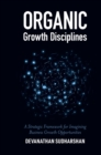 Organic Growth Disciplines : A Strategic Framework for Imagining Business Growth Opportunities - Book