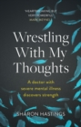 Wrestling With My Thoughts : A Doctor With Severe Mental Illness Discovers Strength - eBook