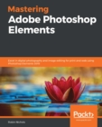 Mastering Adobe Photoshop Elements : Excel in digital photography and image editing for print and web using Photoshop Elements 2019 - eBook