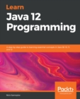 Learn Java 12 Programming : A step-by-step guide to learning essential concepts in Java SE 10, 11, and 12 - eBook
