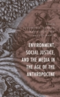 Environment, Social Justice, and the Media in the Age of the Anthropocene - eBook