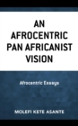 An Afrocentric Pan Africanist Vision : Afrocentric Essays - eBook