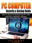 PC Computer Security & Backup Guide : How to Secure & Backup Your PC with Antivirus & Malware Software - eBook