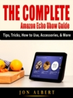 The Complete Amazon Echo Show Guide : Tips, Tricks, How to Use, Accessories, & More - eBook