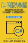 C# Programming Illustrated Guide For Beginners & Intermediates : The Future Is Here! Learning By Doing Approach - eBook
