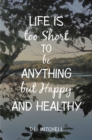 Life Is Too Short to Be Anything but Happy and Healthy - eBook