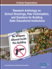 Research Anthology on School Shootings, Peer Victimization, and Solutions for Building Safer Educational Institutions - Book