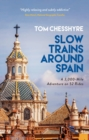 Slow Trains Around Spain : A 3,000-Mile Adventure on 52 Rides