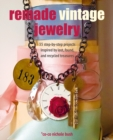 Remade Vintage Jewelry : 35 Step-by-Step Projects Inspired by Lost, Found, and Recycled Treasures - Book