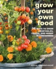 Grow Your Own Food : 35 Ways to Grow Vegetables, Fruits, and Herbs in Containers - Book