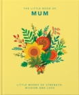 The Little Book of Mum : Little Words of Strength, Wisdom and Love - Book