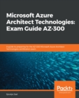 Microsoft Azure Architect Technologies: Exam Guide AZ-300 : A guide to preparing for the AZ-300 Microsoft Azure Architect Technologies certification exam - eBook