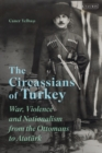 The Circassians of Turkey : War, Violence and Nationalism from the Ottomans to Atat rk - eBook