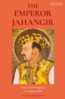 The Emperor Jahangir : Power and Kingship in Mughal India - eBook