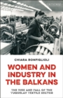Women and Industry in the Balkans : The Rise and Fall of the Yugoslav Textile Sector - eBook