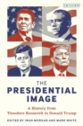 The Presidential Image : A History from Theodore Roosevelt to Donald Trump - Book