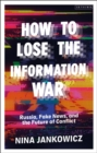 How to Lose the Information War : Russia, Fake News, and the Future of Conflict - Book