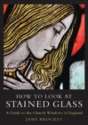 How to Look at Stained Glass : A Guide to the Church Windows of England - eBook