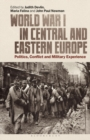World War I in Central and Eastern Europe : Politics, Conflict and Military Experience - eBook