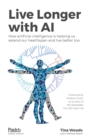 Live Longer with AI : How artificial intelligence is helping us extend our healthspan and live better too - eBook